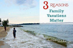 3 Reasons Family Vacations Matter