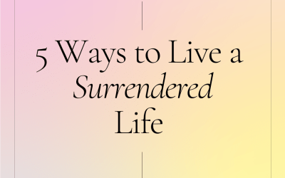 Five Ways To Live A Surrendered Life
