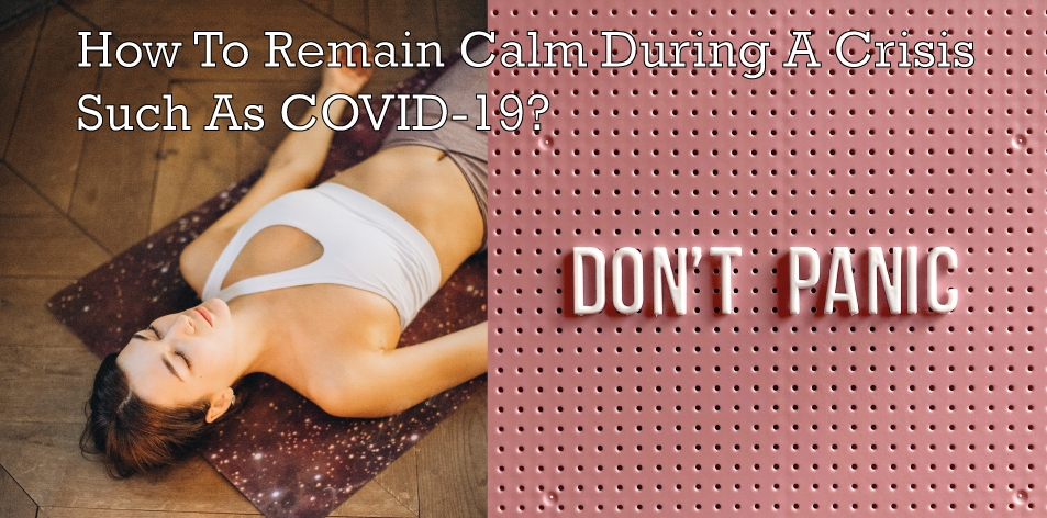 How To Remain Calm During A Crisis Such As COVID-19