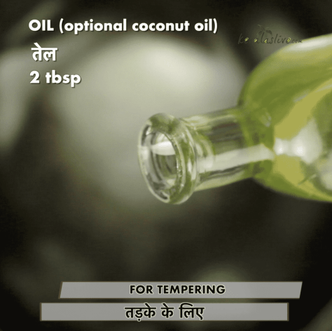 For tempering: Heat 2 tbsp of oil in a pan (optional coconut oil)