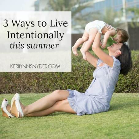 Choose to live intentionally this summer with these 3 decisions