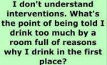 Interventions: Given by the reasons I drank.