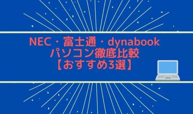 NEC・富士通・dynabookパソコン徹底比較【おすすめ3選】