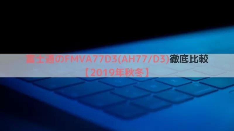 富士通のFMVA77D3(AH77_D3)徹底比較【2019年秋冬】