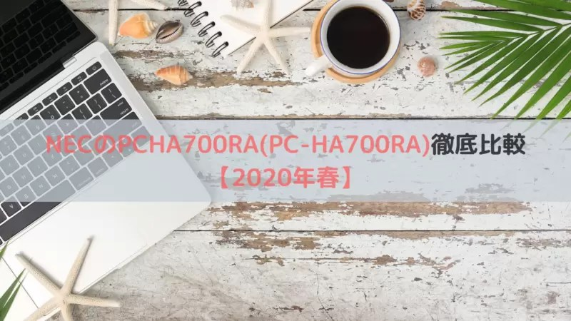 NECのPCHA700RA(PC-HA700RA)徹底比較【2020年春】