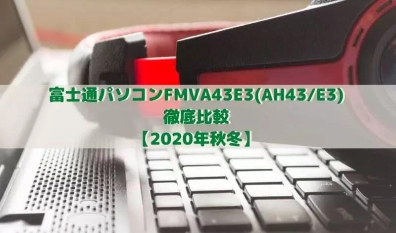 富士通パソコンFMVA43E3(AH43_E3) 徹底比較 【2020年秋冬】