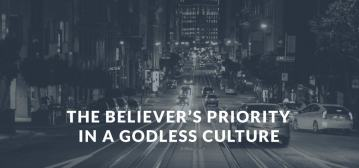 The Believers Priority In a Godless Culture