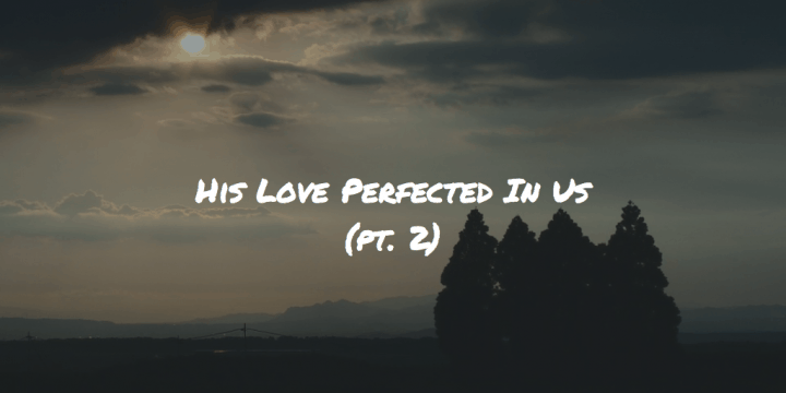 His Love Perfected In Us pt 2