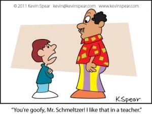 "Cartoon of a boy and a teacher. The student says, ""You're goofy, Mr. Schmeltzer! I like that in a teacher."""