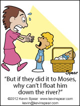 "Cartoon of a mom rushing to the aid of a baby in a basket. A boy says, ""But if they did it to Moses, why can't I float him down the river?"""