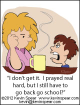 "Cartoon of a mom and a boy. The boy says, ""I don't get it. I prayed real hard, but I still have to go back to school?"""