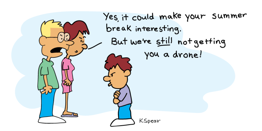 "Cartoon of parents and a boy. The dad says, ""Yes, it would make your summer break interesting, but you're still not getting a drone!"""