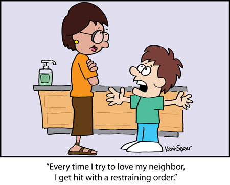 "Cartoon of a boy and a teacher. The boy says, ""Every time I try to love my neighbor, I get hit with a restraining order!"""