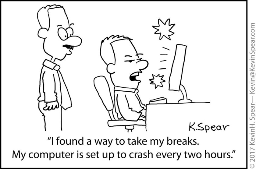 "Cartoon of a man at a desk. He says, ""I found a way to take my breaks. My computer is set up to crash every two hours."""
