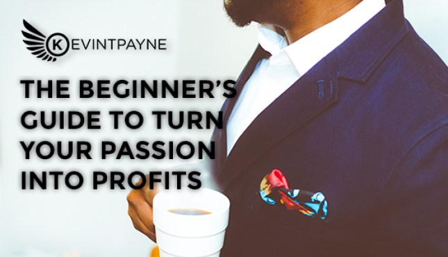 The Beginner's Guide To Turn Your Passion Into Profits