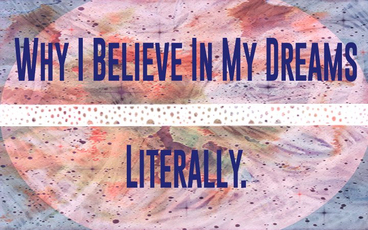 Why I Believe In My Dreams. Literally.