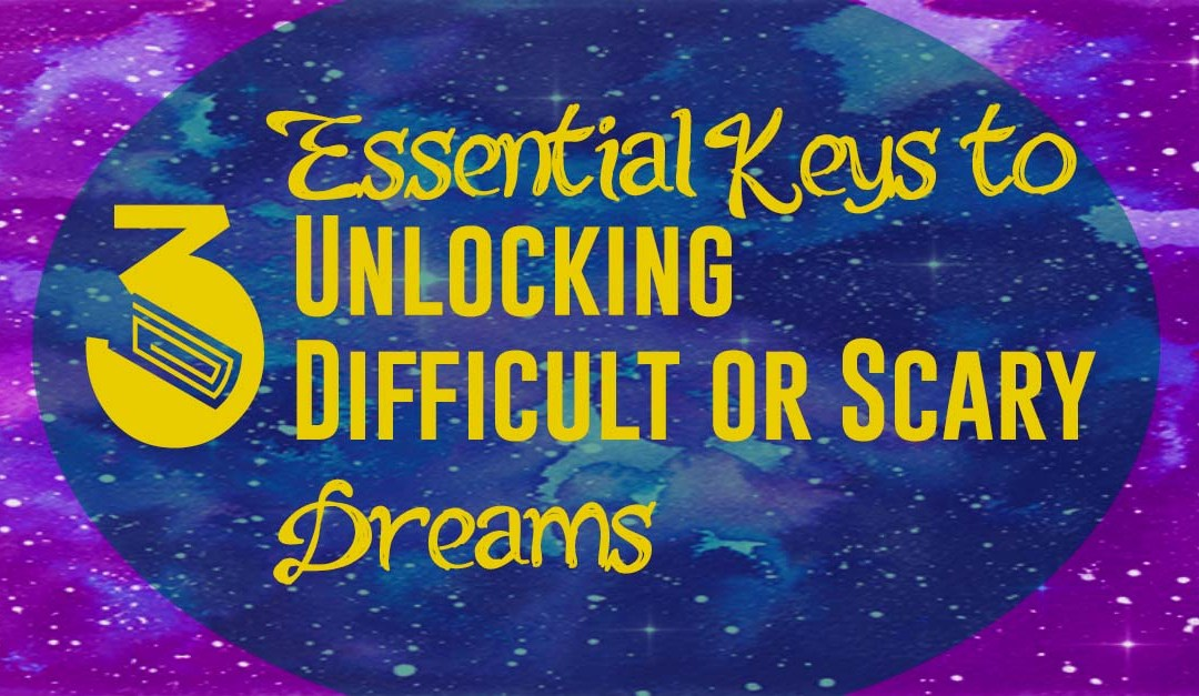 3 Essential Keys To Unlocking Difficult or Scary Dreams
