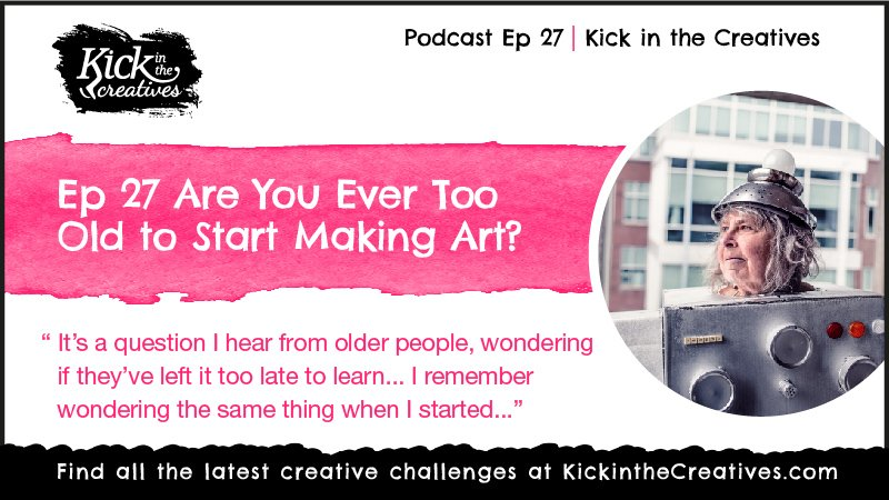 Art Podcast Too Old to Make Art?