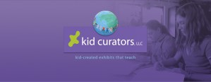 Kid Curators,LLC Kid Created Exhibits that teach