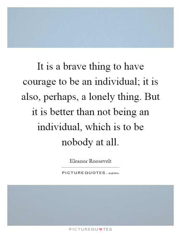 it-is-a-brave-thing-to-have-courage-to-be-an-individual-it-is-also-perhaps-a-lonely-thing-but-it-is-quote-1