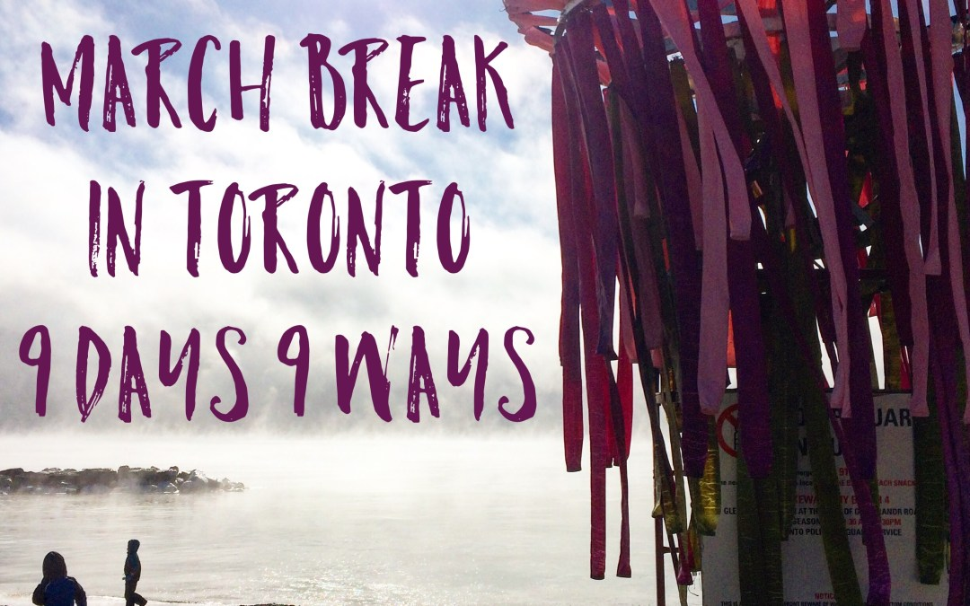 March Break in Toronto – 9 Days 9 Ways