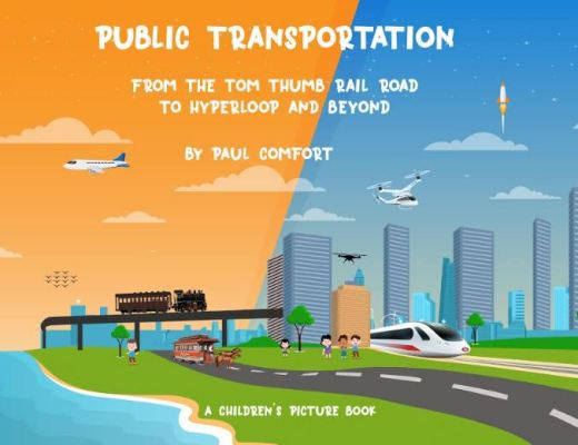 Public Transportation: From the Tom Thumb Railroad to Hyperloop And Beyond by Paul Comfort