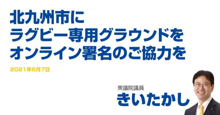 北九州市にラグビー専用グラウンドを、オンライン署名のご協力を 衆議院議員 きいたかし 福岡10区(北九州市門司区・小倉北区・小倉南区)