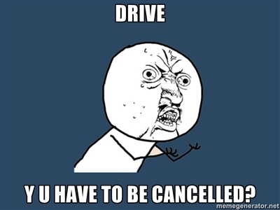 Y U HAVE TO BE CANCELLED, DRIVE?
