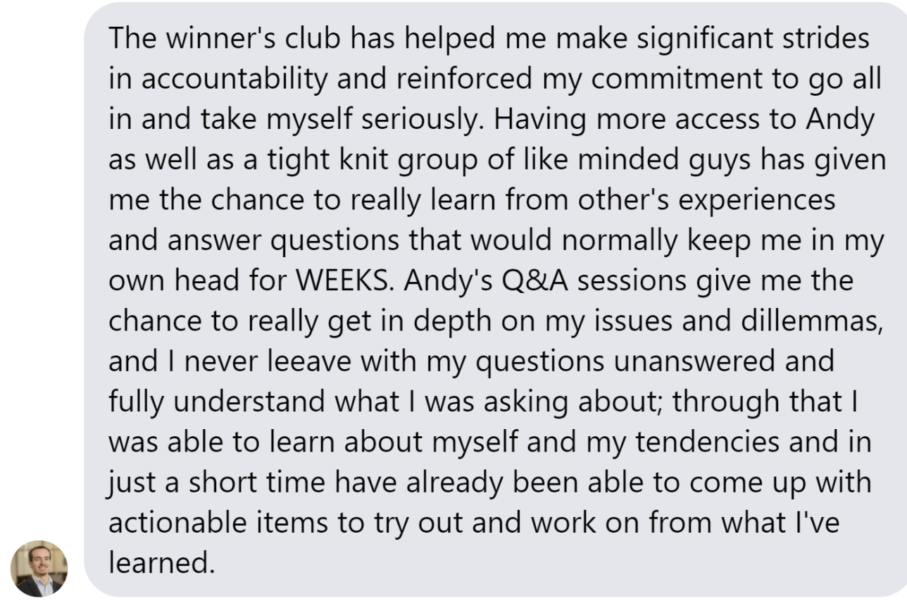 The winner's club has helped me make significant strides in accountability and reinforced my commitment to go all in and take myself seriously. Having more access to Andy as well as a tight knit group of like minded guys has given me the chance to really learn from other's experiences and answer questions that would normally keep me in my own head for WEEKS. Andy's Q&A sessions give me the chance to really get in depth on my issues and dillemmas, and I never leeave with my questions unanswered and fully understand what I was asking about; through that I was able to learn about myself and my tendencies and in just a short time have already been able to come up with actionable items to try out and work on from what I've learned.