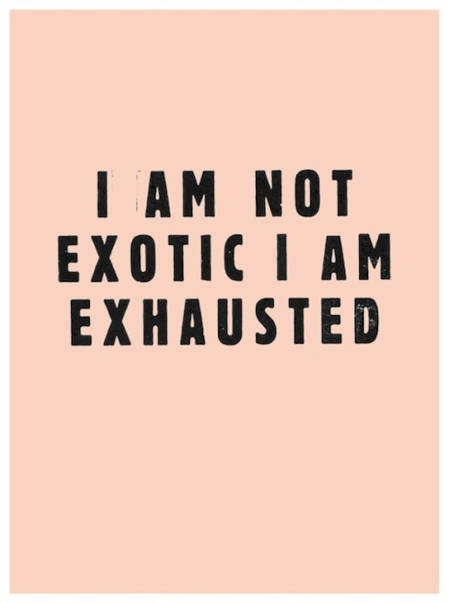 I Am Not Exotic, I Am Exhausted