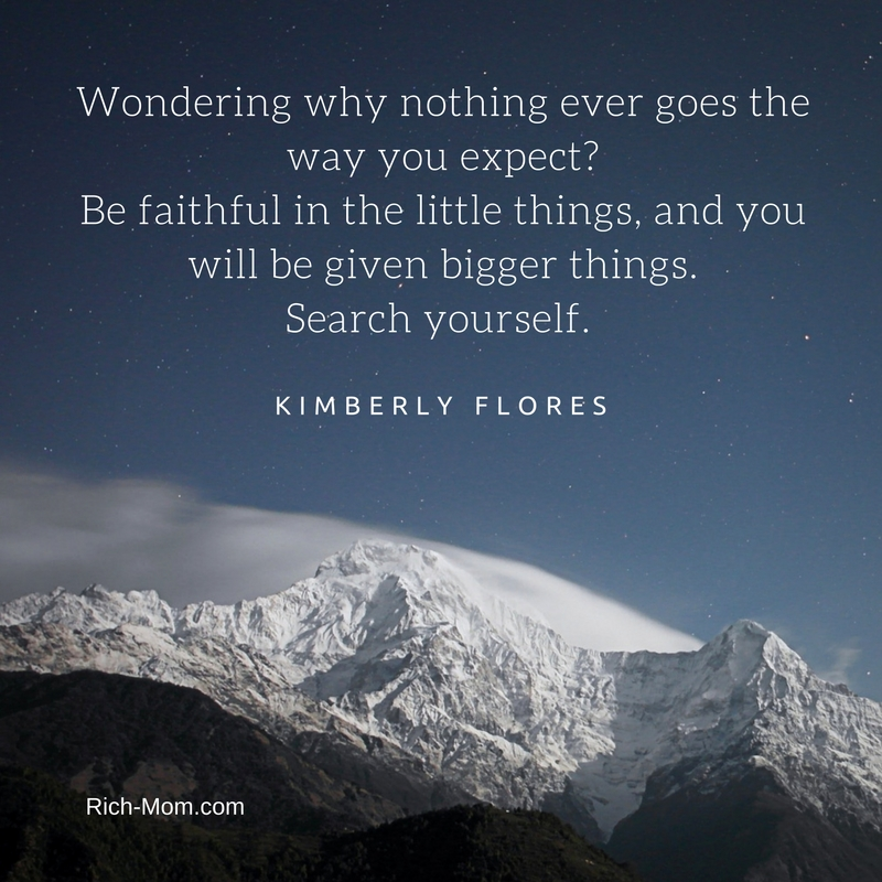 Wondering why nothing ever goes the way you expect-Be faithful in the little things, and you will be given bigger things. Search yourself.