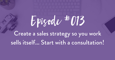 Episode #013: Create a sales strategy so your work sells itself… Start with a consultation