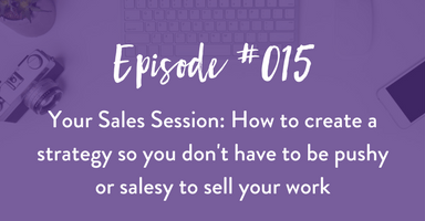 Episode #015: Your sales session: how to create a strategy so you don't have to be pushy or salesy to sell your work