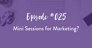 Episode 025: Mini Sessions for Marketing?