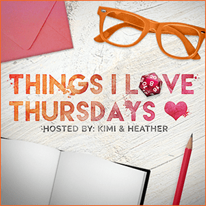 Things I Love Thursdays hosted by TherNerdyFox.com and KimiWho.com