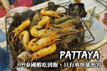 芭塔雅美食-泰國蝦吃到飽,活蝦、烤肉、貝類隨你夾,超豪爽的芭塔雅399海鮮吃到飽!
