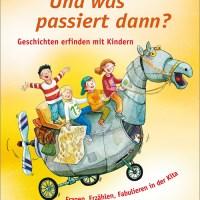 Andrea Behnke: Und was passiert dann? Geschichten erfinden mit Kindern