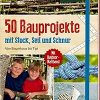 50 Bauprojekte mit Stock, Seil und Schnur. Von Baumhaus bis Tipi