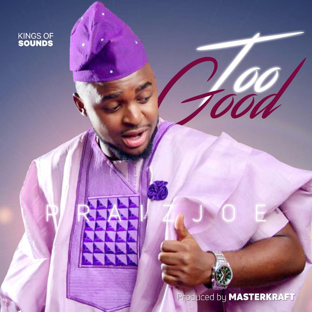 DOWNLOAD Music: Praiz Joe – Too Good (Prod. MasterKraft)