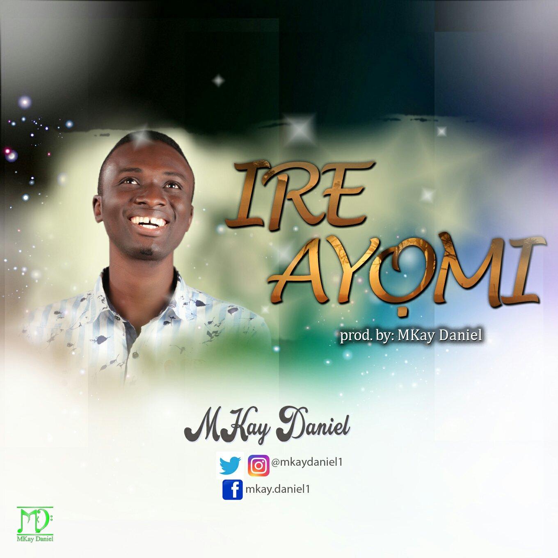 DOWNLOAD Music: Mkay Daniel – Ire Ayomi
