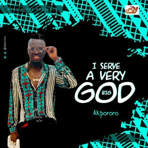DOWNLOAD Music: Akpororo – I Serve A Very Big God