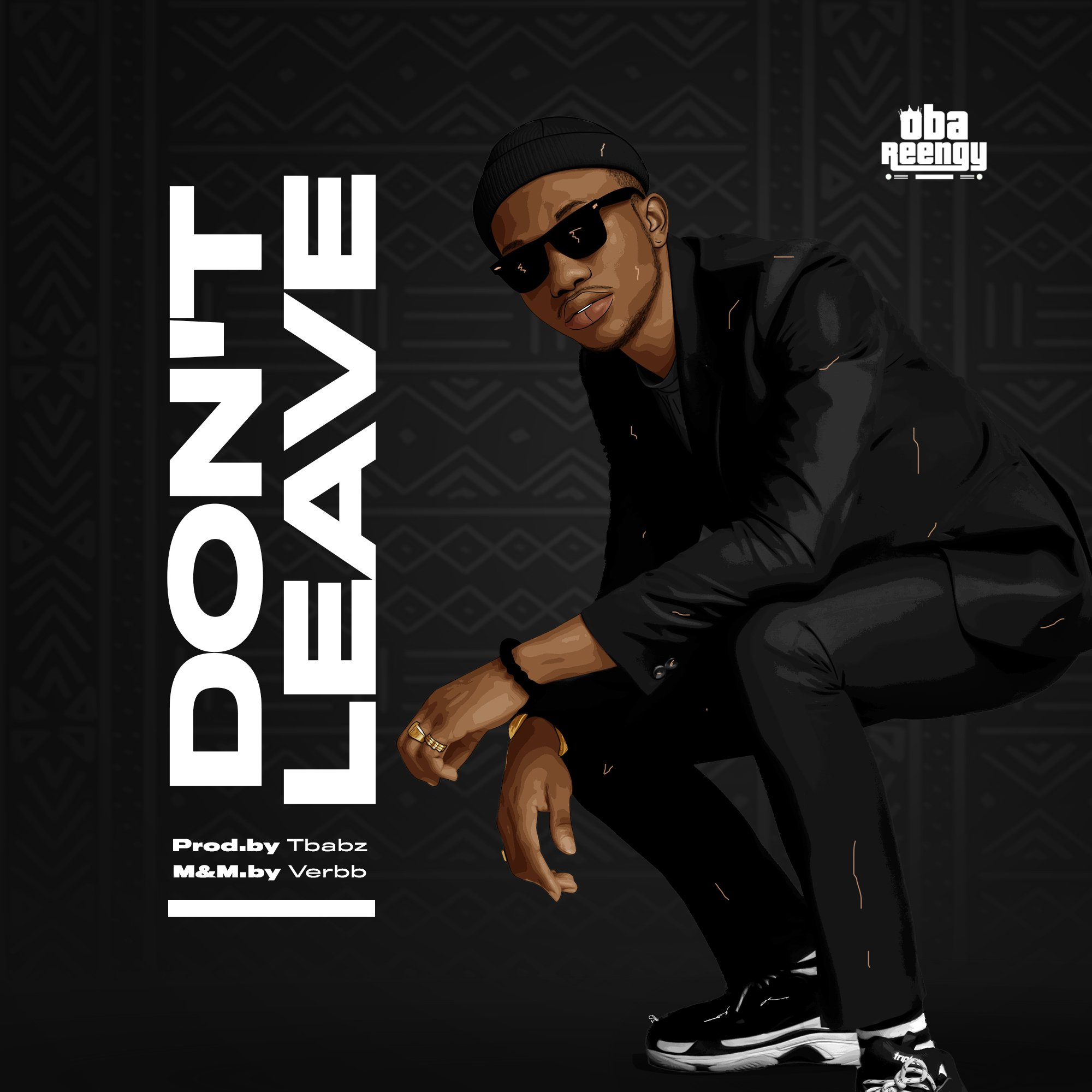 DOWNLOAD Music: Oba Reengy – Don't Leave (Prod. by Tbabz)