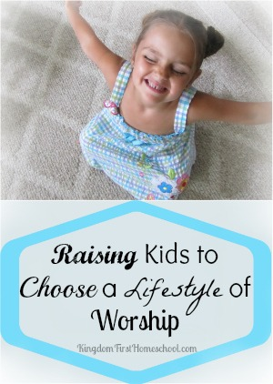 Raising Kids to Choose a Lifestyle of Worship