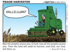 This verse makes a correlation between praising God and receiving a harvest. Whatever it is that you are believing God for, don't forget to praise Him and thank Him for it in advance. January 6, 2007