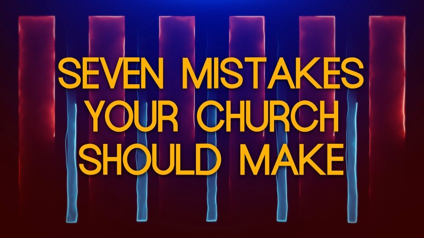 Seven Mistakes Your Church Should Make