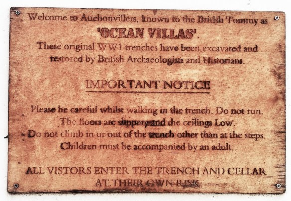 """""""Welcome to Auchonvillers, known the British Tommy as 'OCEAN VILLAS'. These original WW1 trenches have been excavated and restored by Britich Archaeologists and Historians. IMPORTANT NOTICE: Please be careful when walking in the trench. Do not run. The floors are cslippery and the ceilings low. Do not climb in or out of the trench other than at the steps. Children must be accompanied by an adult. ALL VISITORS ENTER THE TRENCH AND CELLAR AT THEIR OWN RISK."""