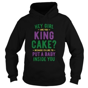 Hey Girl Are You King Cake Because Id Like To Put A Baby Inside You  Hoodie