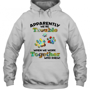 Paw Apparently We're Trouble When We Work Together Who Knew T-Shirt Unisex Hoodie
