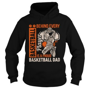 Behind Every Basketball Is A Proud Basketball Dad  Hoodie