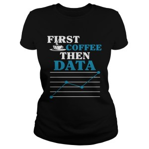 First Coffee Then Data  Classic Ladies